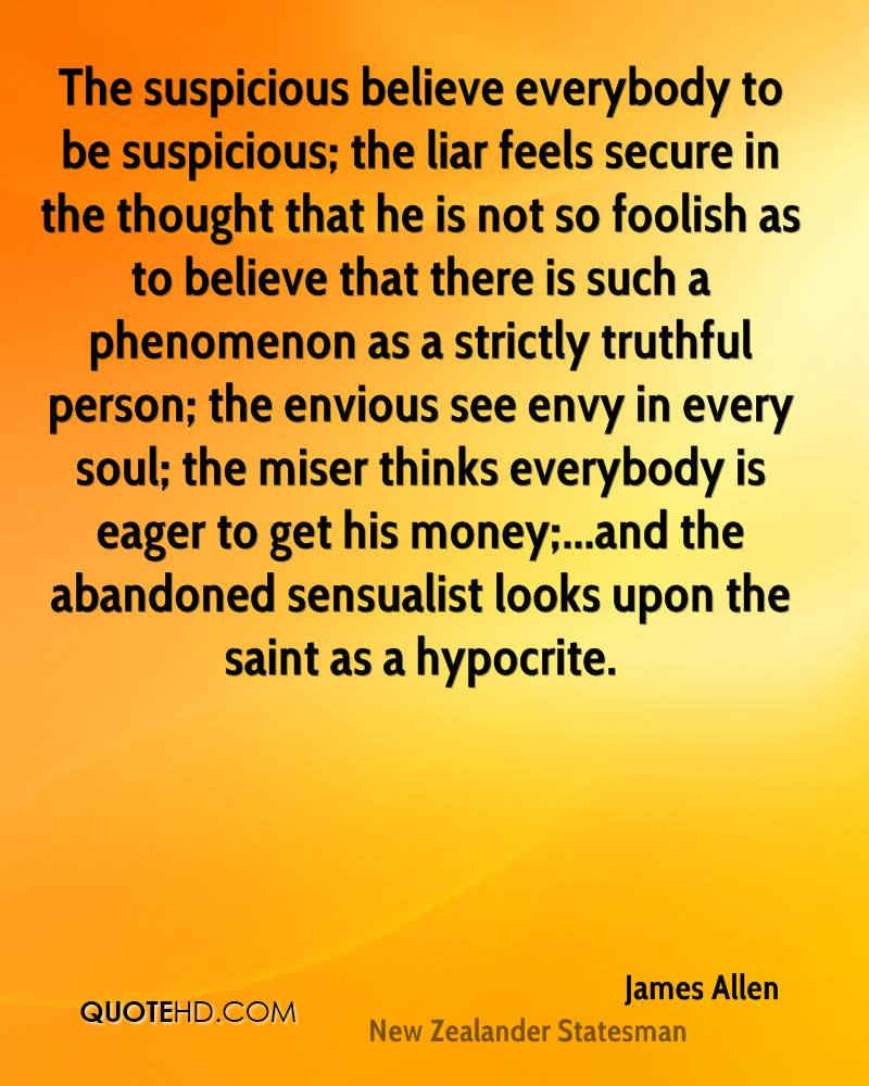 The suspicious believe everybody to be suspicious; the liar feels secure in the thought that he is not so foolish as to believe that there is such a phenomenon as a strictly truthful person; the envious see envy in every soul; the miser thinks everybody is eager to get his money;...and the abandoned sensualist looks upon the saint as a hypocrite.