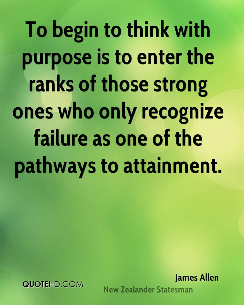 To begin to think with purpose is to enter the ranks of those strong ones who only recognize failure as one of the pathways to attainment.