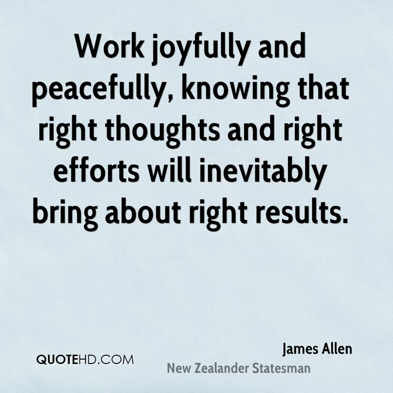 Work joyfully and peacefully, knowing that right thoughts and right efforts will inevitably bring about right results.