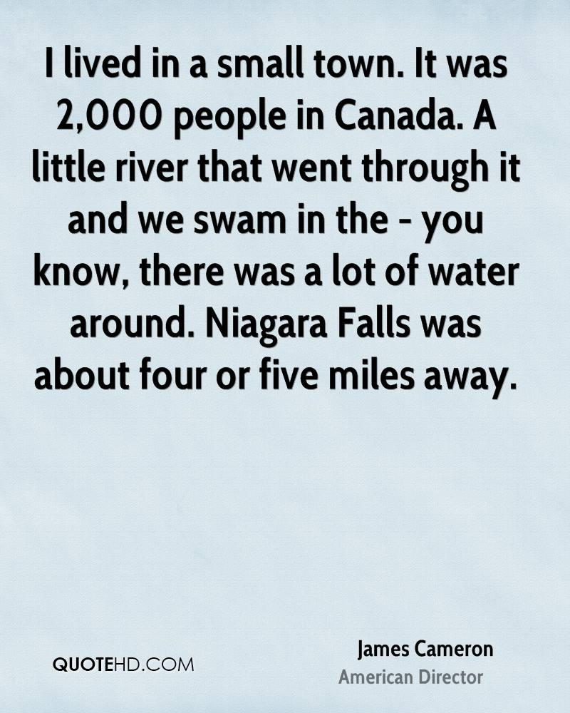 I lived in a small town. It was 2,000 people in Canada. A little river that went through it and we swam in the - you know, there was a lot of water around. Niagara Falls was about four or five miles away.
