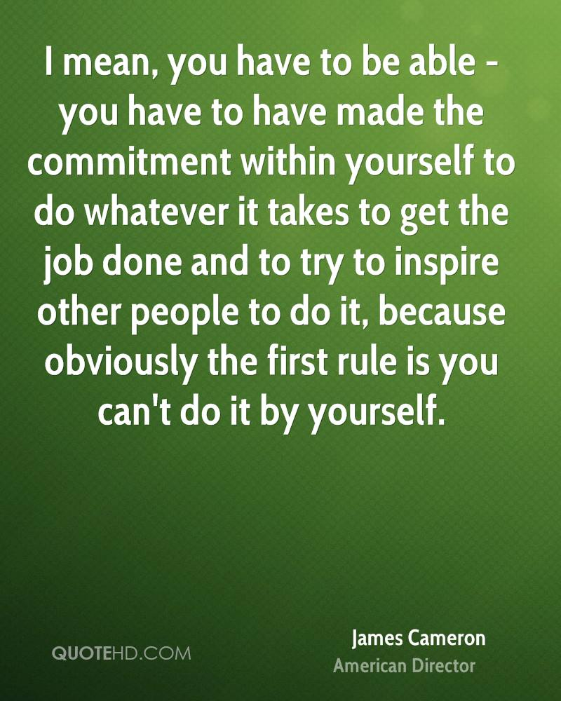 I mean, you have to be able - you have to have made the commitment within yourself to do whatever it takes to get the job done and to try to inspire other people to do it, because obviously the first rule is you can't do it by yourself.