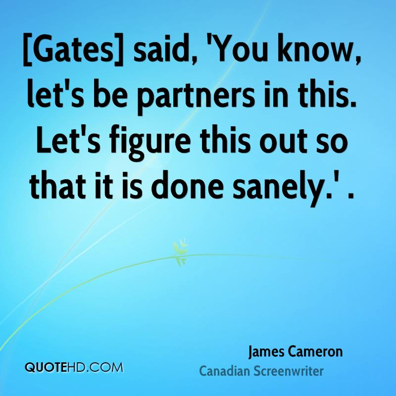 [Gates] said, 'You know, let's be partners in this. Let's figure this out so that it is done sanely.' .