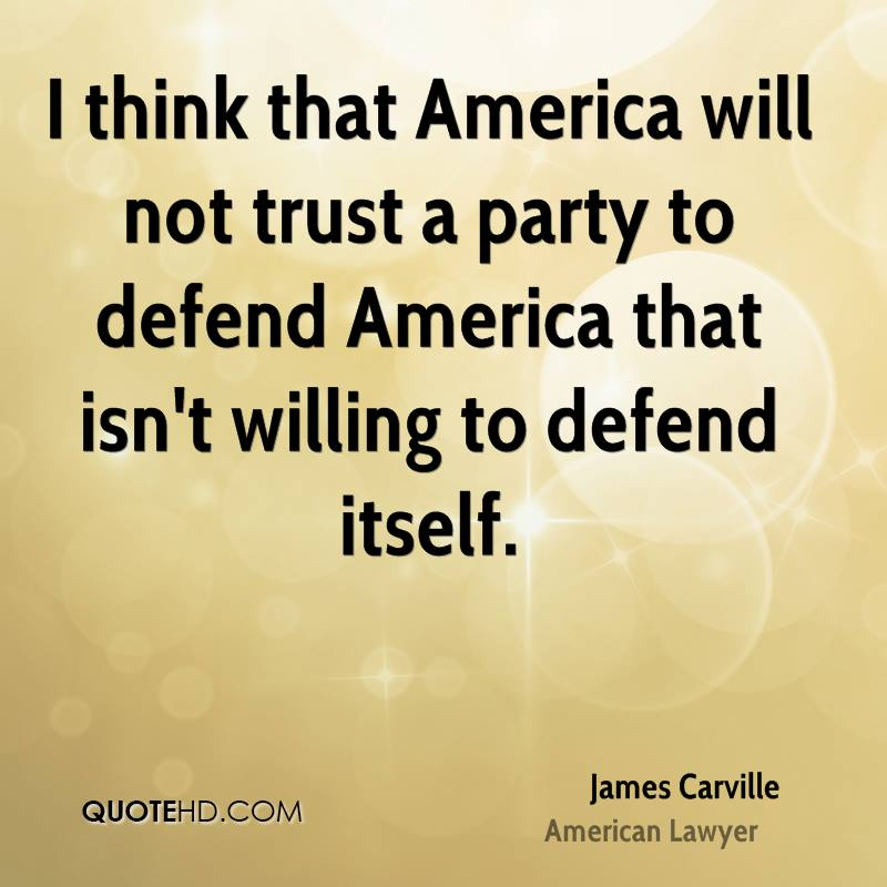 I think that America will not trust a party to defend America that isn't willing to defend itself.