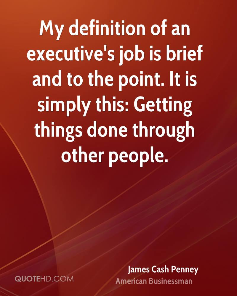 My definition of an executive's job is brief and to the point. It is simply this: Getting things done through other people.