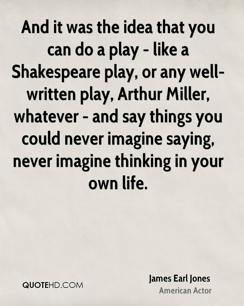 And it was the idea that you can do a play - like a Shakespeare play, or any well-written play, Arthur Miller, whatever - and say things you could never imagine saying, never imagine thinking in your own life.