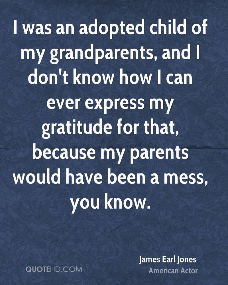 I was an adopted child of my grandparents, and I don't know how I can ever express my gratitude for that, because my parents would have been a mess, you know.