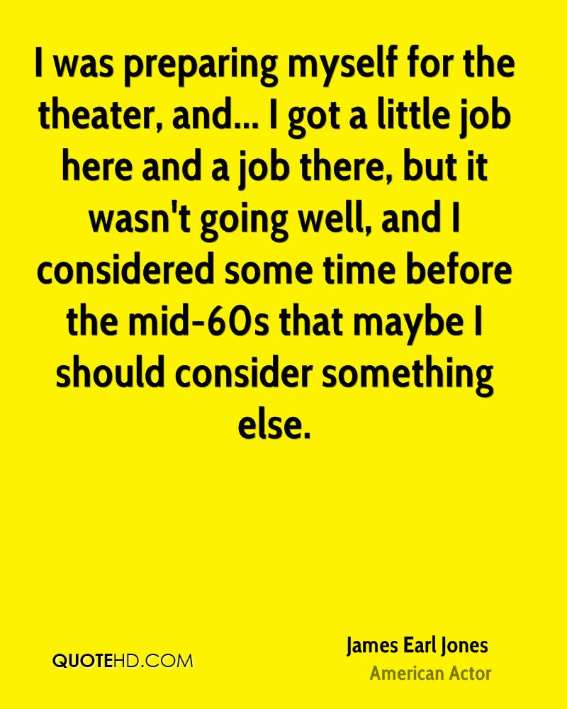 I was preparing myself for the theater, and... I got a little job here and a job there, but it wasn't going well, and I considered some time before the mid-60s that maybe I should consider something else.