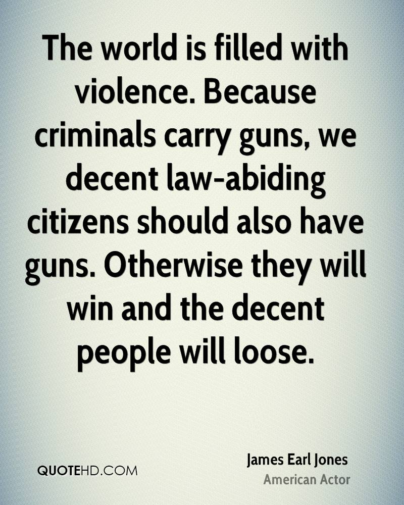 The world is filled with violence. Because criminals carry guns, we decent law-abiding citizens should also have guns. Otherwise they will win and the decent people will loose.