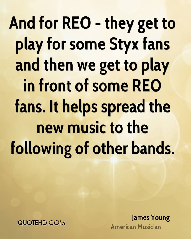 And for REO - they get to play for some Styx fans and then we get to play in front of some REO fans. It helps spread the new music to the following of other bands.