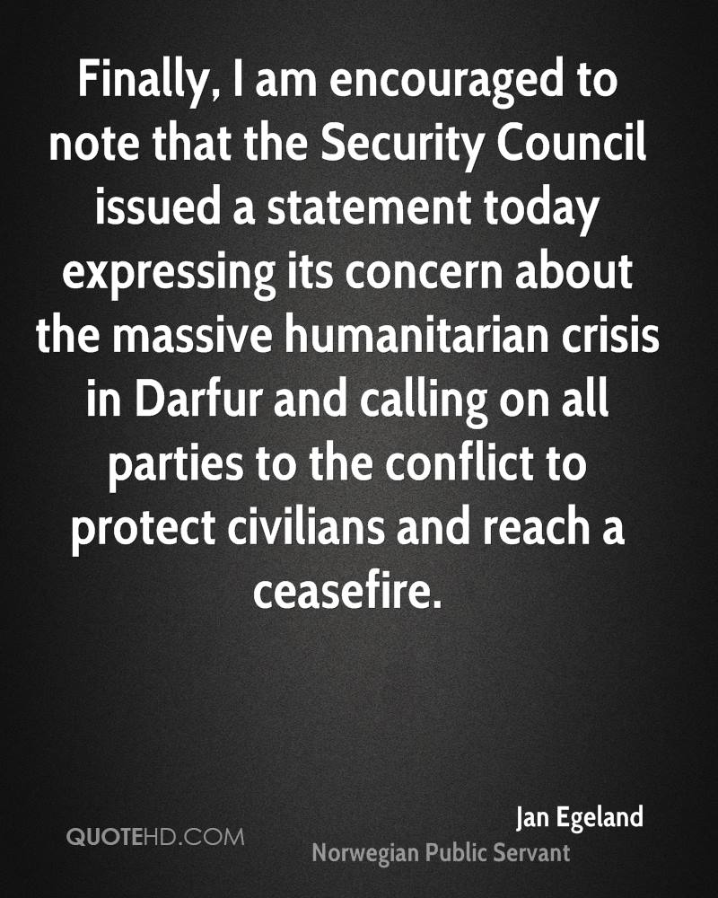Finally, I am encouraged to note that the Security Council issued a statement today expressing its concern about the massive humanitarian crisis in Darfur and calling on all parties to the conflict to protect civilians and reach a ceasefire.