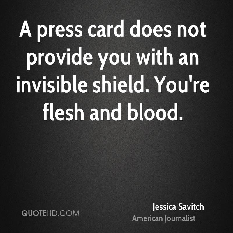 A press card does not provide you with an invisible shield. You're flesh and blood.