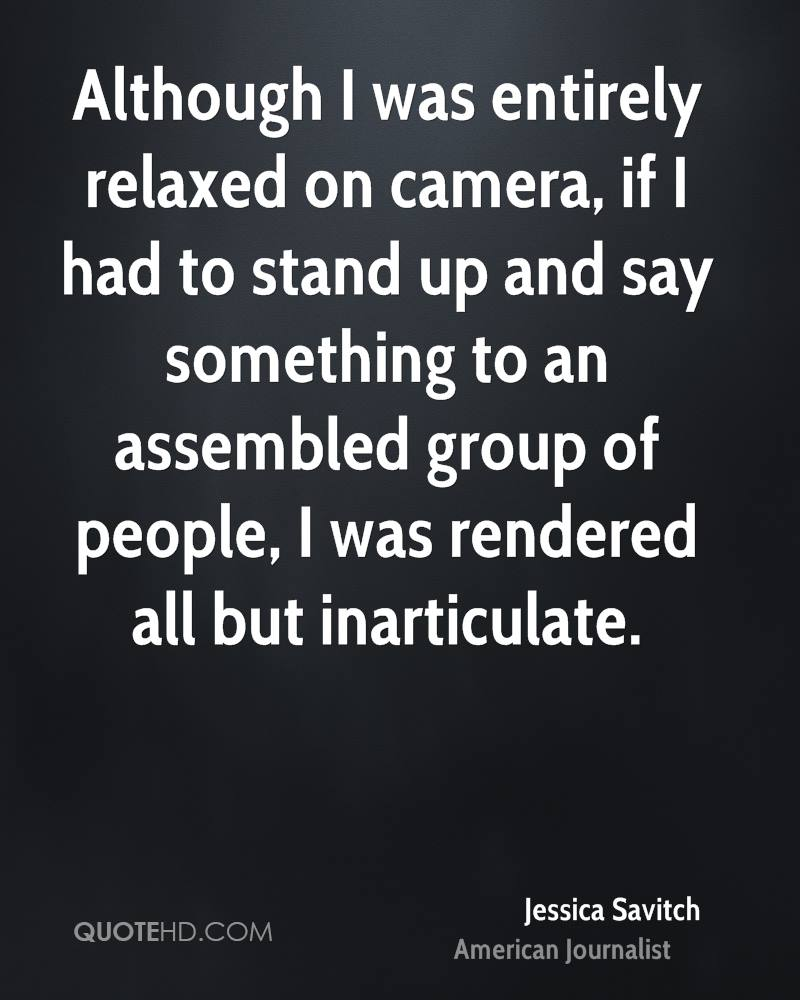 Although I was entirely relaxed on camera, if I had to stand up and say something to an assembled group of people, I was rendered all but inarticulate.