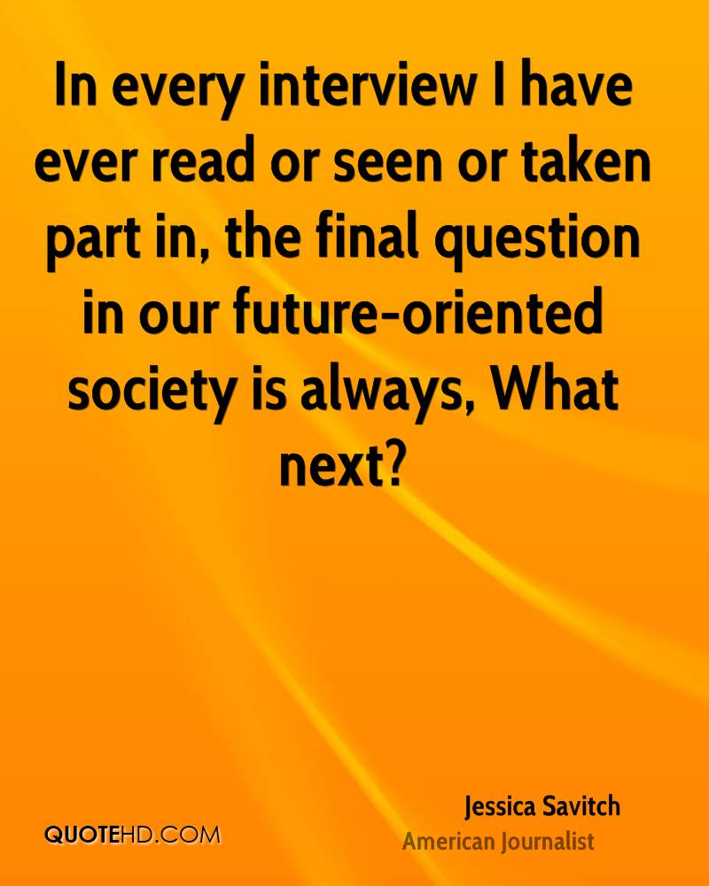 In every interview I have ever read or seen or taken part in, the final question in our future-oriented society is always, What next?
