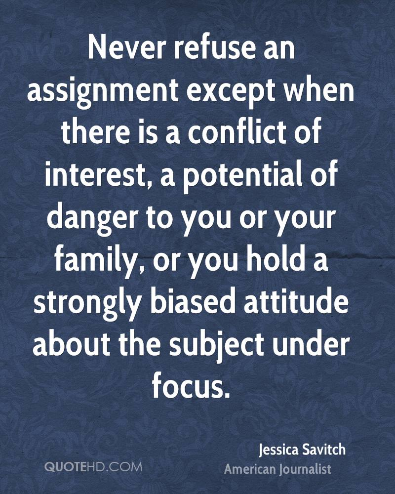 Never refuse an assignment except when there is a conflict of interest, a potential of danger to you or your family, or you hold a strongly biased attitude about the subject under focus.