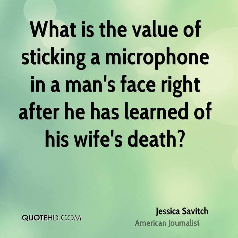 What is the value of sticking a microphone in a man's face right after he has learned of his wife's death?