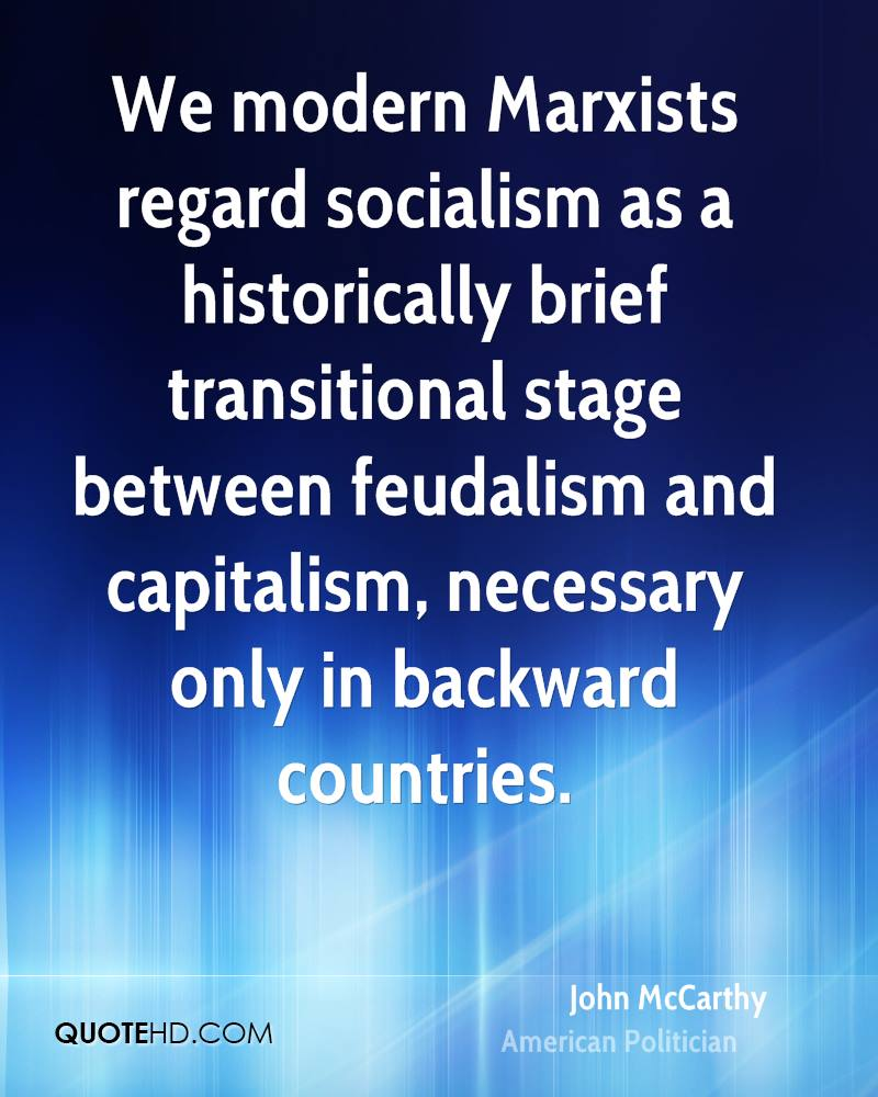 We modern Marxists regard socialism as a historically brief transitional stage between feudalism and capitalism, necessary only in backward countries.