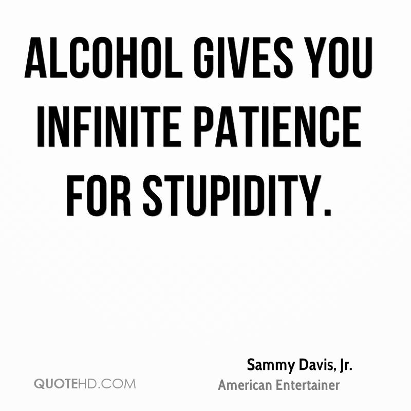 Alcohol gives you infinite patience for stupidity.