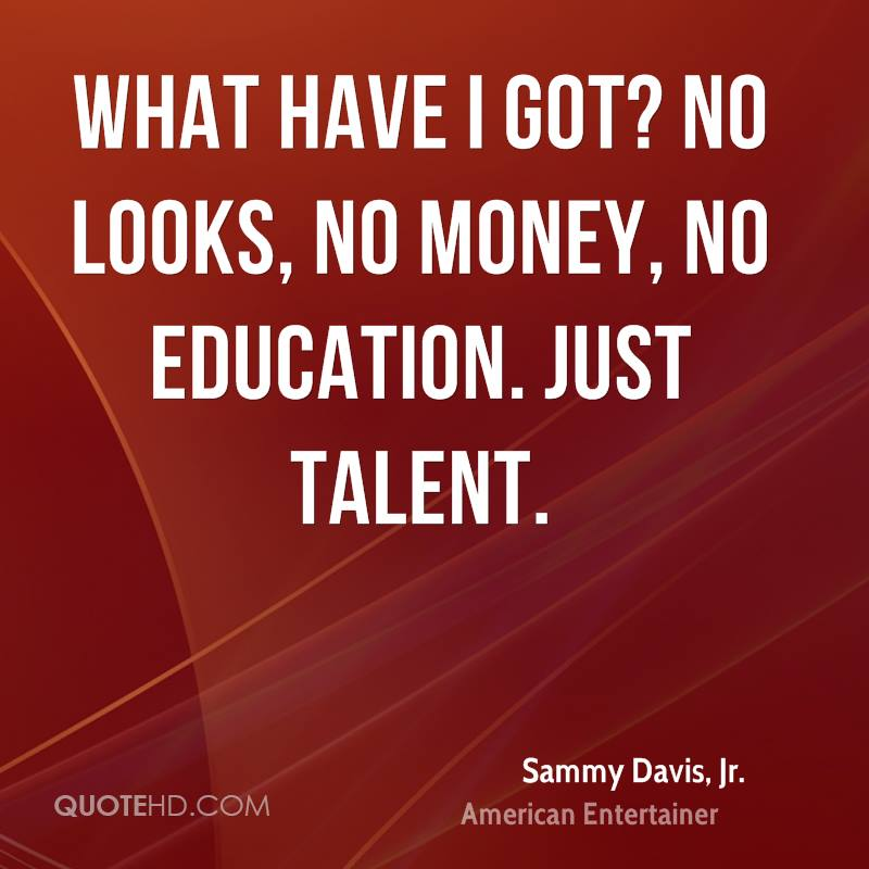 What have I got? No looks, no money, no education. Just talent.