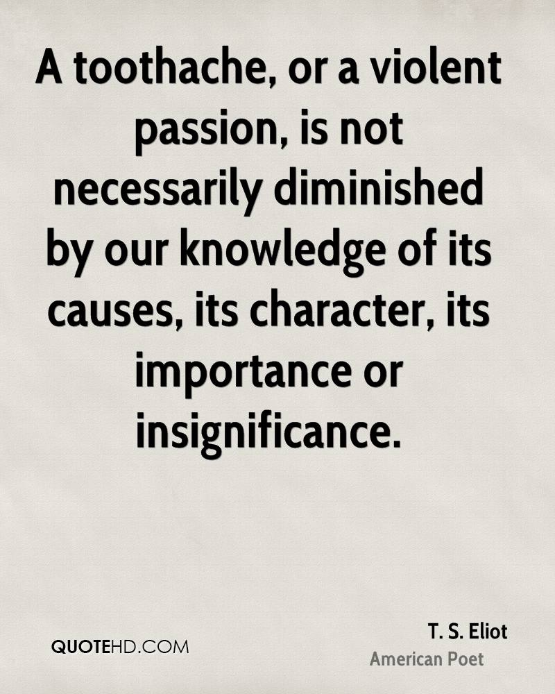 A toothache, or a violent passion, is not necessarily diminished by our knowledge of its causes, its character, its importance or insignificance.