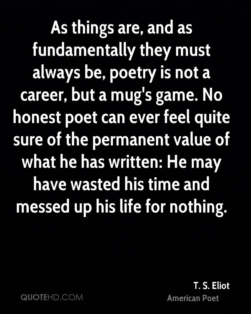 As things are, and as fundamentally they must always be, poetry is not a career, but a mug's game. No honest poet can ever feel quite sure of the permanent value of what he has written: He may have wasted his time and messed up his life for nothing.