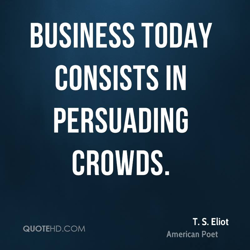 Business today consists in persuading crowds.