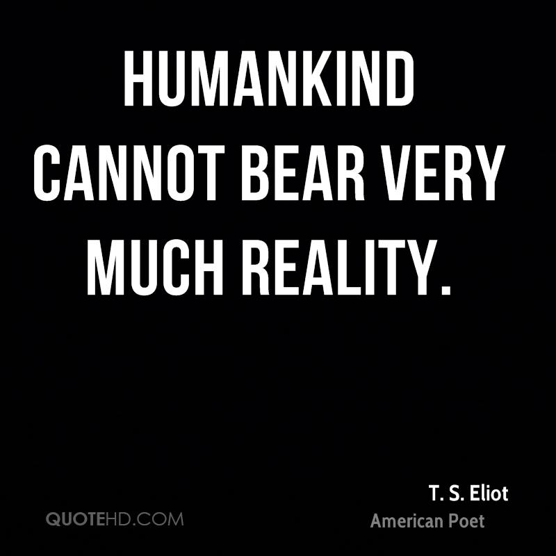 humankind cannot bear very much reality essay Innocence goes with idealism and a certain inability or unwillingness to bear and accept the harsher reality holden cannot bear to hold onto his innocence because innocence brings its own harms people continue to disappoint him.