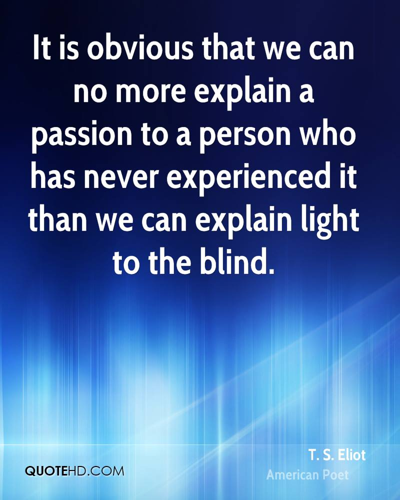 It is obvious that we can no more explain a passion to a person who has never experienced it than we can explain light to the blind.