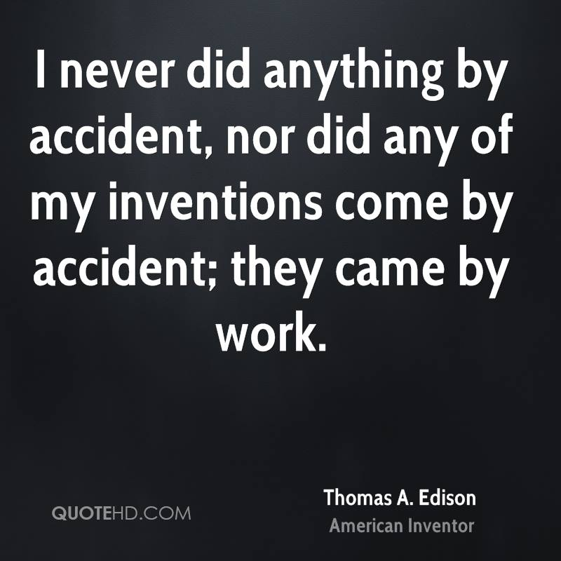 I never did anything by accident, nor did any of my inventions come by accident; they came by work.