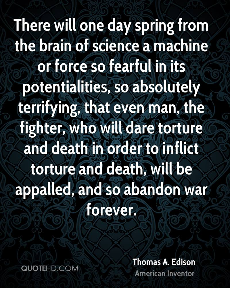 There will one day spring from the brain of science a machine or force so fearful in its potentialities, so absolutely terrifying, that even man, the fighter, who will dare torture and death in order to inflict torture and death, will be appalled, and so abandon war forever.