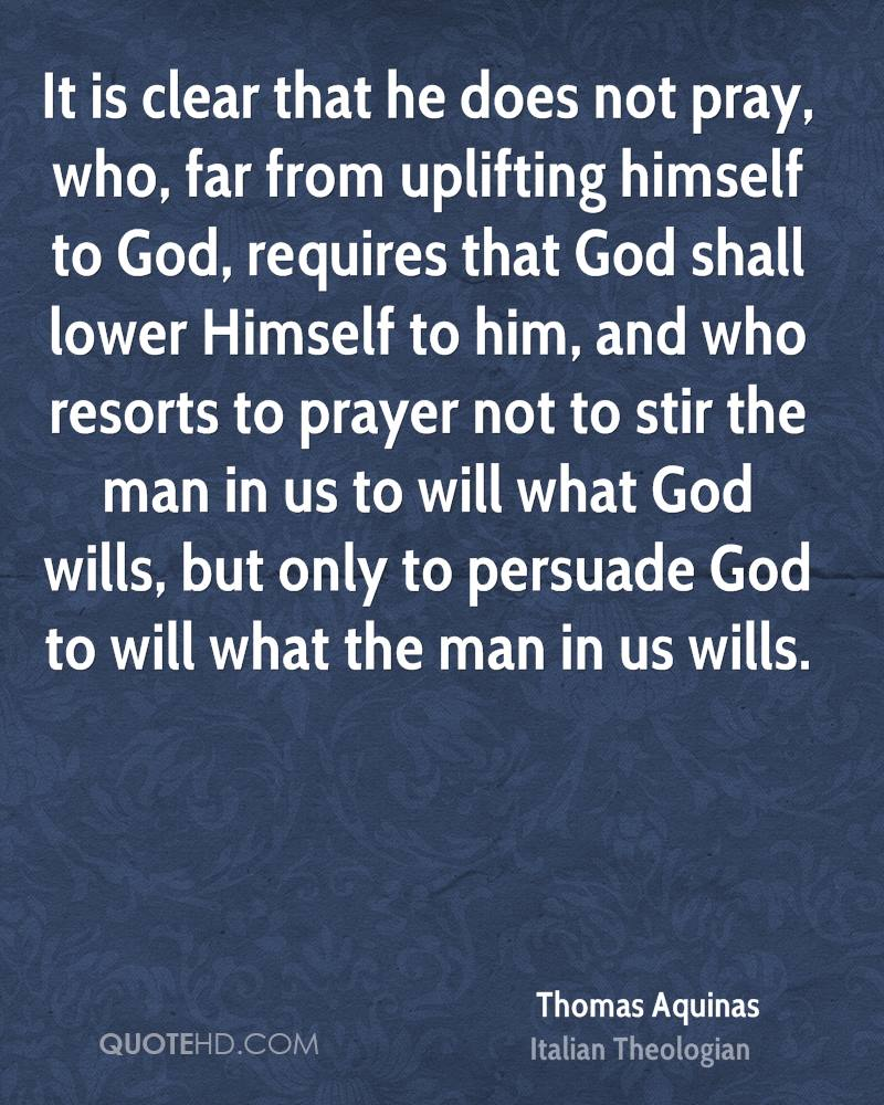 It is clear that he does not pray, who, far from uplifting himself to God, requires that God shall lower Himself to him, and who resorts to prayer not to stir the man in us to will what God wills, but only to persuade God to will what the man in us wills.