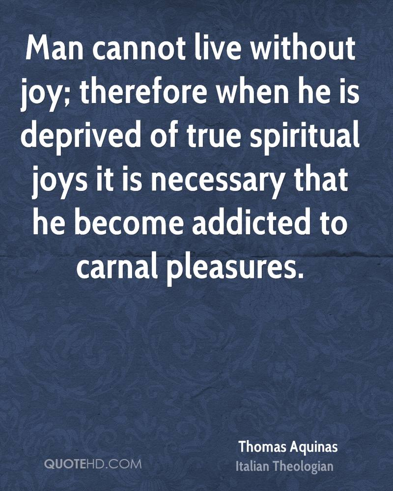 Man cannot live without joy; therefore when he is deprived of true spiritual joys it is necessary that he become addicted to carnal pleasures.
