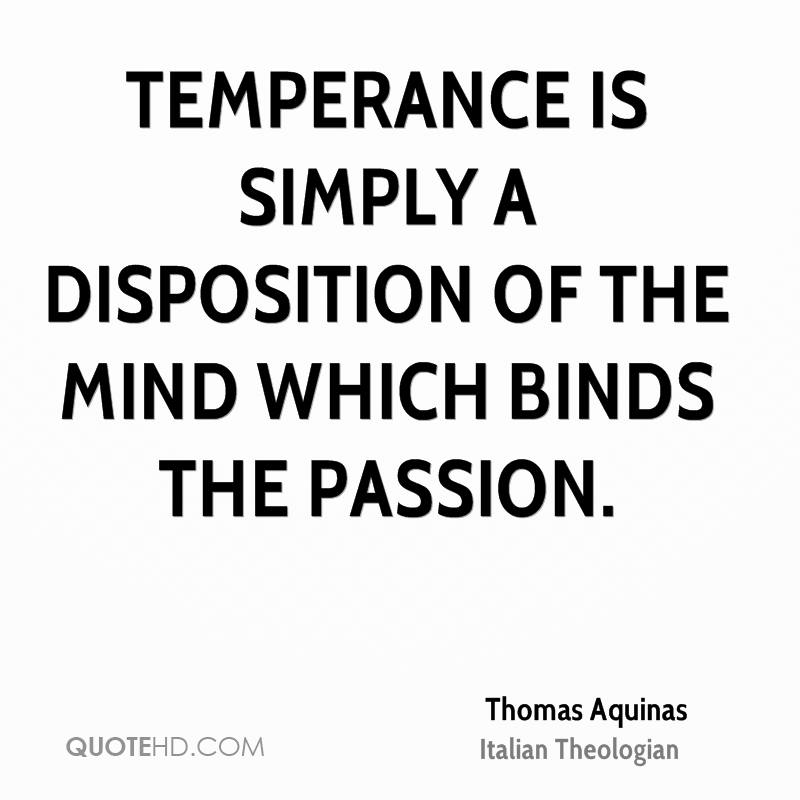 Temperance is simply a disposition of the mind which binds the passion.