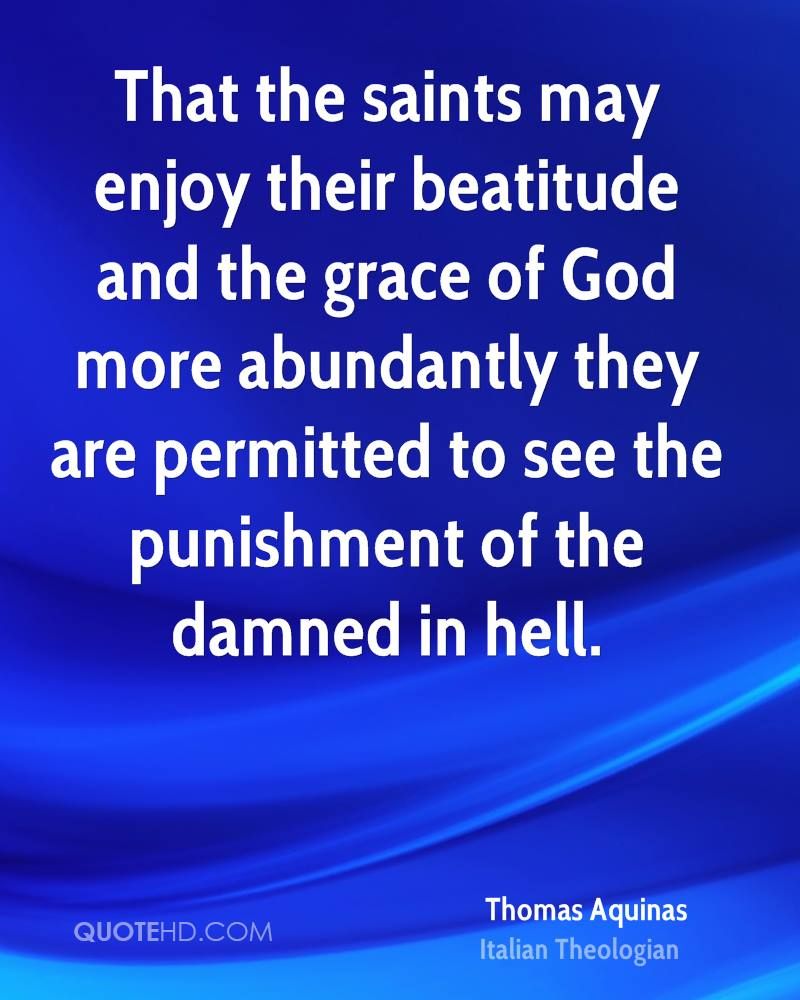 That the saints may enjoy their beatitude and the grace of God more abundantly they are permitted to see the punishment of the damned in hell.