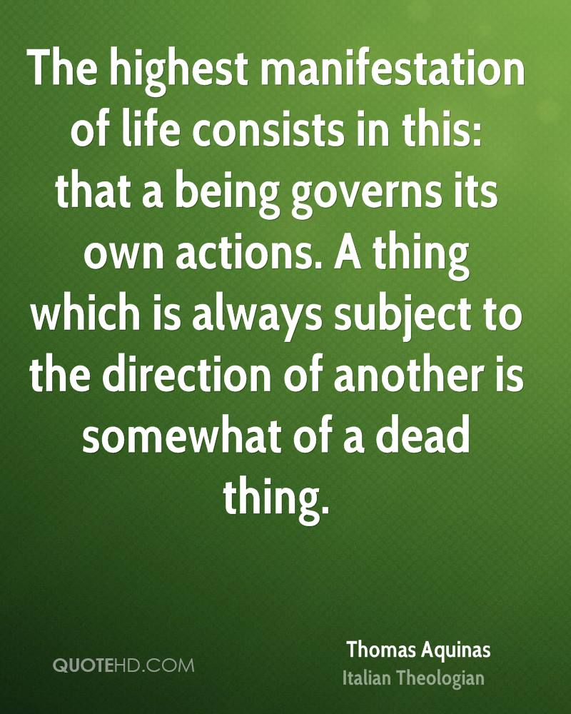 The highest manifestation of life consists in this: that a being governs its own actions. A thing which is always subject to the direction of another is somewhat of a dead thing.