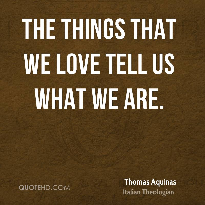 The things that we love tell us what we are.