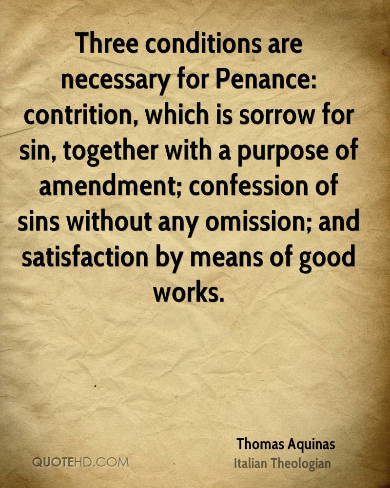 Three conditions are necessary for Penance: contrition, which is sorrow for sin, together with a purpose of amendment; confession of sins without any omission; and satisfaction by means of good works.