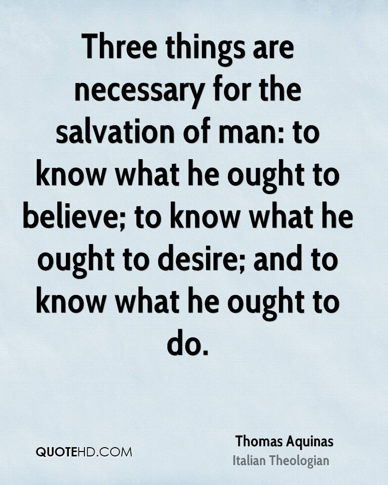Three things are necessary for the salvation of man: to know what he ought to believe; to know what he ought to desire; and to know what he ought to do.