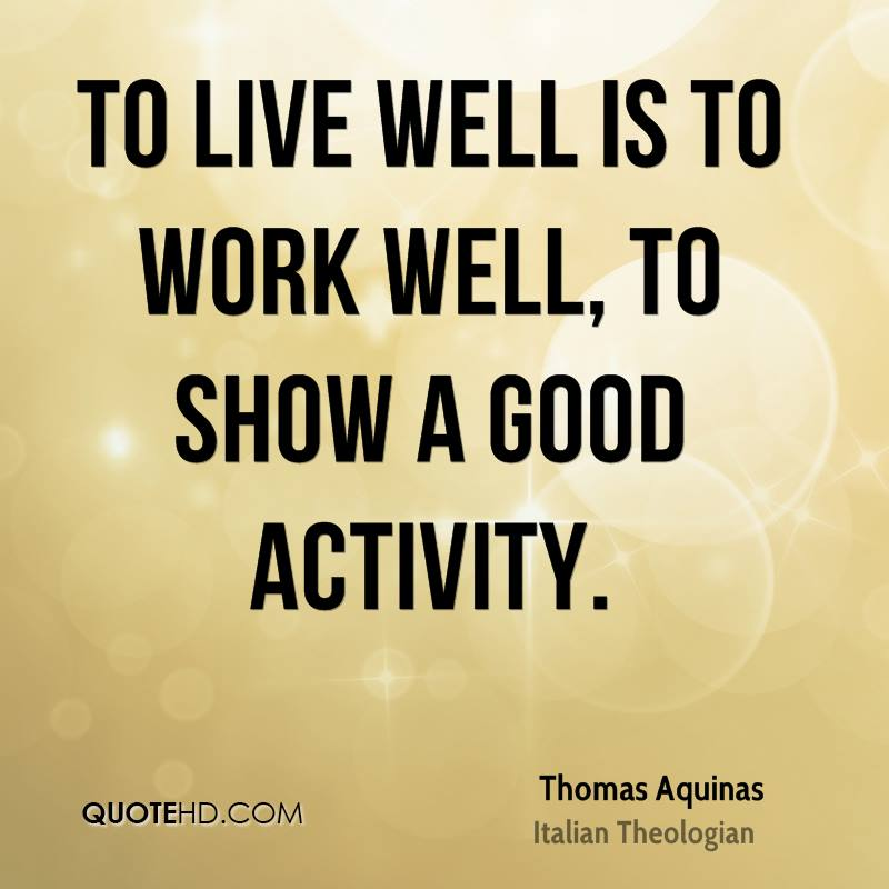 To live well is to work well, to show a good activity.