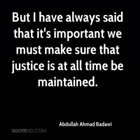 But I have always said that it's important we must make sure that justice is at all time be maintained.