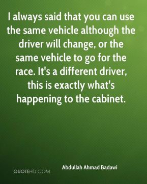 I always said that you can use the same vehicle although the driver will change, or the same vehicle to go for the race. It's a different driver, this is exactly what's happening to the cabinet.
