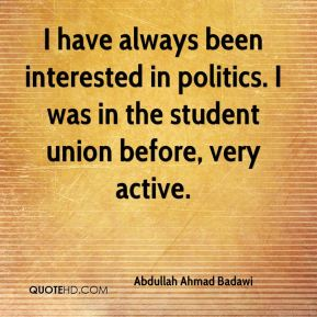 I have always been interested in politics. I was in the student union before, very active.