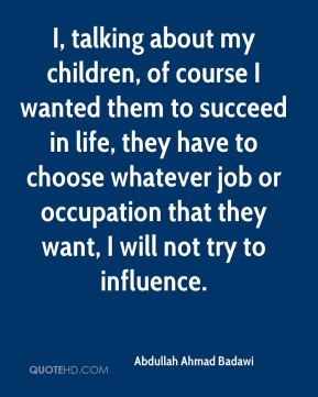 Abdullah Ahmad Badawi - I, talking about my children, of course I wanted them to succeed in life, they have to choose whatever job or occupation that they want, I will not try to influence.