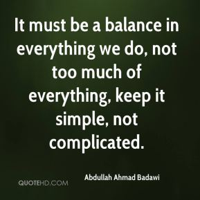It must be a balance in everything we do, not too much of everything, keep it simple, not complicated.