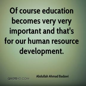 Of course education becomes very very important and that's for our human resource development.