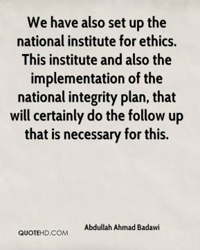 Abdullah Ahmad Badawi - We have also set up the national institute for ethics. This institute and also the implementation of the national integrity plan, that will certainly do the follow up that is necessary for this.