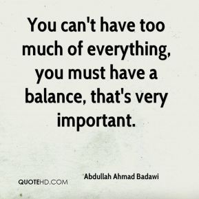 You can't have too much of everything, you must have a balance, that's very important.