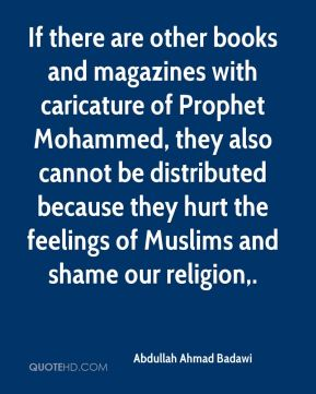 Abdullah Ahmad Badawi - If there are other books and magazines with caricature of Prophet Mohammed, they also cannot be distributed because they hurt the feelings of Muslims and shame our religion.