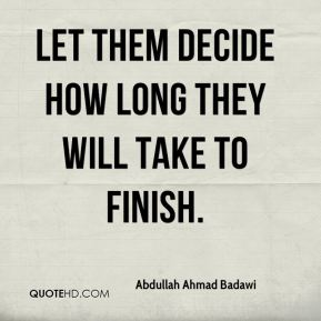 Abdullah Ahmad Badawi - Let them decide how long they will take to finish.