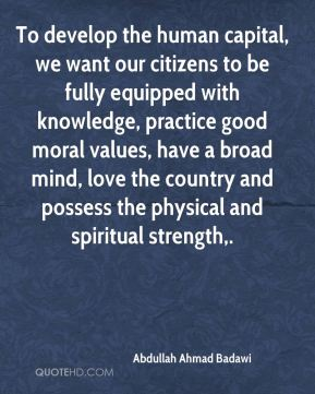 Abdullah Ahmad Badawi - To develop the human capital, we want our citizens to be fully equipped with knowledge, practice good moral values, have a broad mind, love the country and possess the physical and spiritual strength.