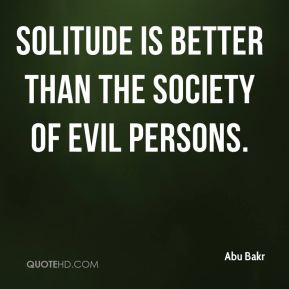 Solitude is better than the society of evil persons.